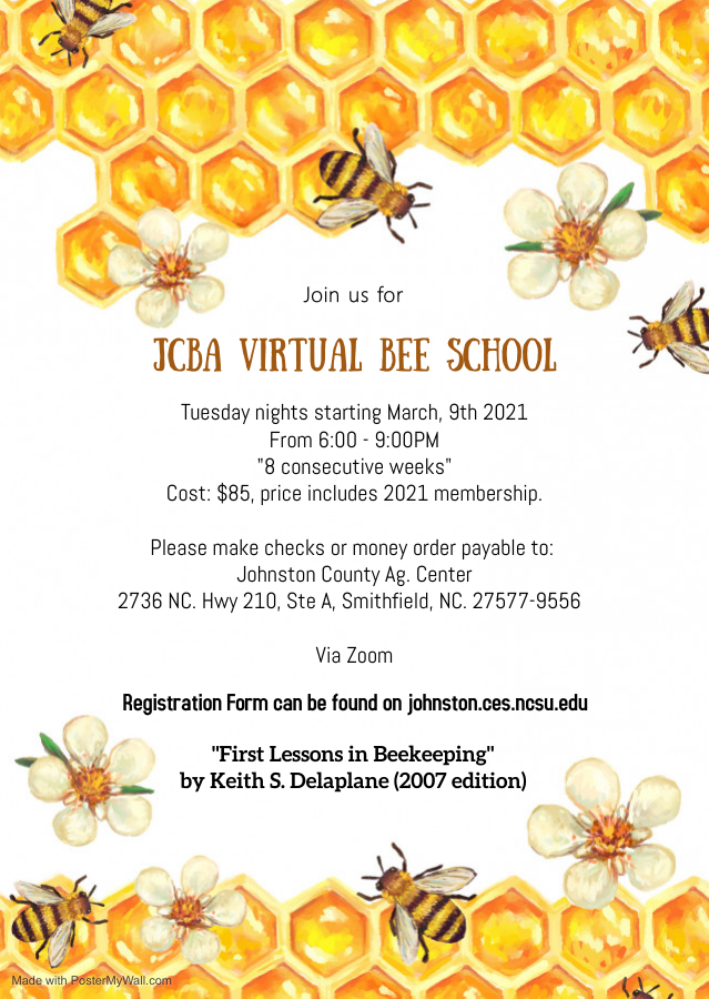 """honey bees, flowers, and honeycombs on top and bottom of picture stating """"Join us for JCBA Virtual Bee School, Tuesday nights starting March 9, 2021, from 6 p.m. to 9 p.m., """"8 consecutive weeks"""", Cost: $85, price includes 2021 Membership, make checks or money orders payable to Johnston County Ag. Center, via Zoom, """"First Lessons in Beekeeping"""" by Keith S. Delaplane (2007 edition)"""